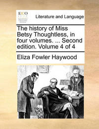The History of Miss Betsy Thoughtless, in Four Volumes. ... Second Edition. Volume 4 of 4 by Eliza Fowler Haywood
