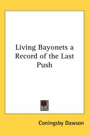 Living Bayonets a Record of the Last Push by Coningsby Dawson image