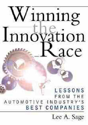 Winning the Innovation Race: Lessons from the Automotive Industry's Best Companies by Lee A. Sage