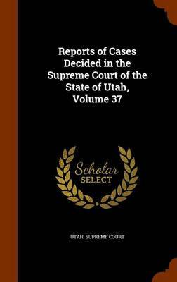 Reports of Cases Decided in the Supreme Court of the State of Utah, Volume 37
