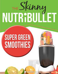 THE SKINNY NUTRIBULLET - SUPER GREEN SMOOTHIES by Cooknation