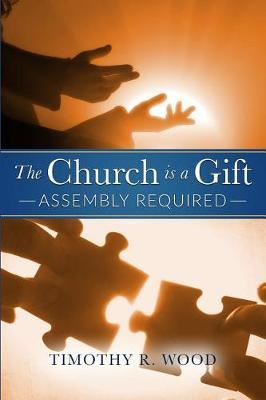 The Church Is a Gift by Timothy R Wood