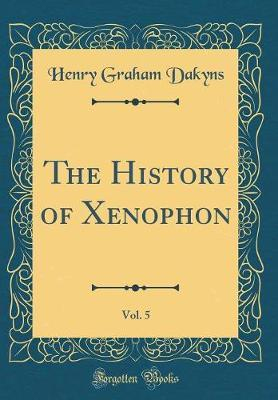 The History of Xenophon, Vol. 5 (Classic Reprint) by Henry Graham Dakyns