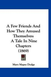 A Few Friends and How They Amused Themselves: A Tale in Nine Chapters (1869) by Mary Mapes Dodge