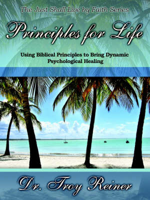 Principles for Life: Using Biblical Principles to Bring Dynamic Psychological Healing by Troy Reiner