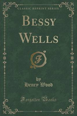 Bessy Wells (Classic Reprint) by Henry Wood