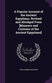 A Popular Account of the Ancient Egyptians. Revised and Abridged from [Manners and Customs of the Ancient Egyptians] by John Gardner Wilkinson