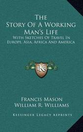 The Story of a Working Man's Life: With Sketches of Travel in Europe, Asia, Africa and America by Francis Mason
