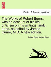 The Works of Robert Burns, with an Account of His Life, Criticism on His Writings, Andc. Andc. as Edited by James Currie, M.D. a New Edition. by Robert Burns