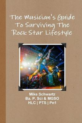The Musician's Guide to Surviving the Rock Star Lifestyle by Mike Schwartz
