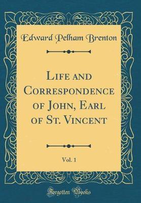 Life and Correspondence of John, Earl of St. Vincent, Vol. 1 (Classic Reprint) by Edward Pelham Brenton