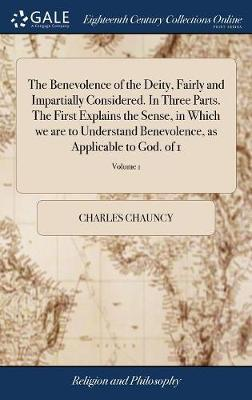 The Benevolence of the Deity, Fairly and Impartially Considered. in Three Parts. the First Explains the Sense, in Which We Are to Understand Benevolence, as Applicable to God. of 1; Volume 1 by Charles Chauncy image