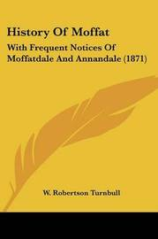 History Of Moffat: With Frequent Notices Of Moffatdale And Annandale (1871) by W Robertson Turnbull image