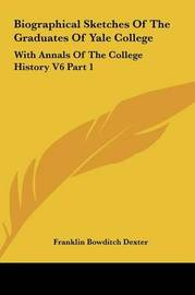 Biographical Sketches of the Graduates of Yale College: With Annals of the College History V6 Part 1: September 1805-September 1815 by Franklin Bowditch Dexter