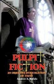 Pulpit Fiction - An Objective Investigation of Faith by Andrew A Bufalo