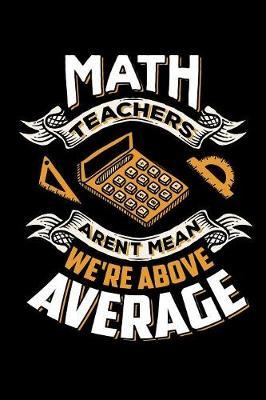 Math Teachers Aren't Mean We're Above Average by Tsexpressive Publishing