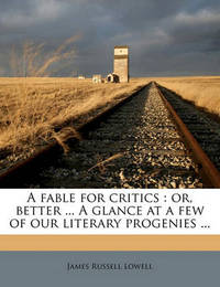 A Fable for Critics: Or, Better ... a Glance at a Few of Our Literary Progenies ... by James Russell Lowell