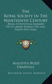 The Royal Society in the Nineteenth Century: Being a Statistical Summary of Its Labors During the Last Thirty-Five Years by Augustus Bozzi Granville