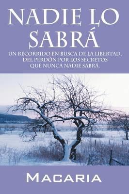 Nadie Lo Sabra: Un Recorrido En Busca De La Libertad, Del Perdon Por Los Secretos Que Nunca Nadie Sabra. by Macaria