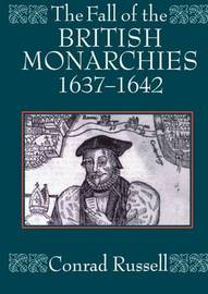 The Fall of the British Monarchies 1637-1642 by Conrad Russell