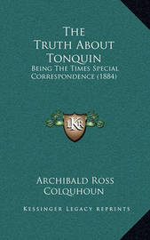 The Truth about Tonquin: Being the Times Special Correspondence (1884) by Archibald Ross Colquhoun