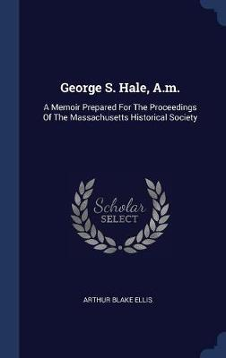 George S. Hale, A.M. by Arthur Blake Ellis