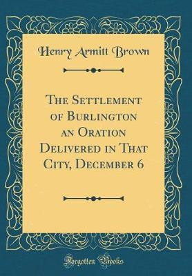 The Settlement of Burlington an Oration Delivered in That City, December 6 (Classic Reprint) by Henry Armitt Brown image