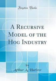 A Recursive Model of the Hog Industry (Classic Reprint) by Arthur a Harlow image