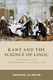 Kant and the Science of Logic by Huaping Lu-Adler