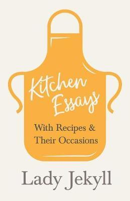 Kitchen Essays - With Recipes and Their Occasions by Lady Jekyll