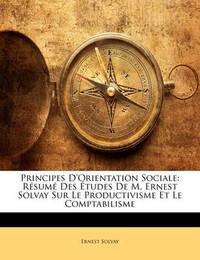 Principes D'Orientation Sociale: Rsum Des Tudes de M. Ernest Solvay Sur Le Productivisme Et Le Comptabilisme by Ernest Solvay image