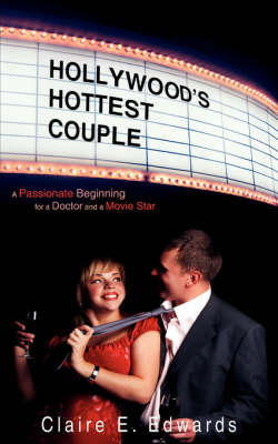 Hollywood's Hottest Couple: A Passionate Beginning for a Doctor and a Movie Star by Claire E. Edwards
