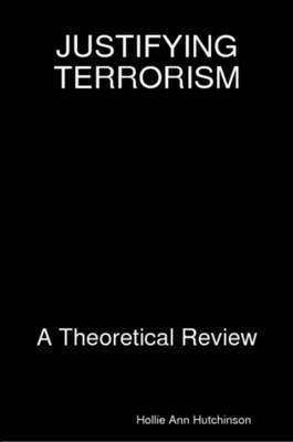Justifying Terrorism: A Theoretical Review by Hollie Ann Hutchinson