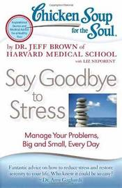 Chicken Soup for the Soul: Say Goodbye to Stress by Jeffrey Lowell Brown