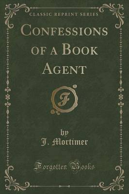 Confessions of a Book Agent (Classic Reprint) by J. Mortimer