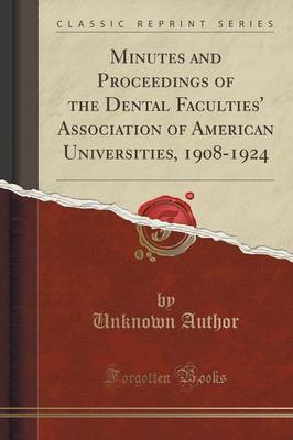 Minutes and Proceedings of the Dental Faculties' Association of American Universities, 1908-1924 (Classic Reprint) by Unknown Author