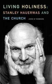 Living Holiness: Stanley Hauerwas and the Church by John B Thompson image