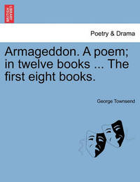 Armageddon. a Poem; In Twelve Books ... the First Eight Books. by George Townsend