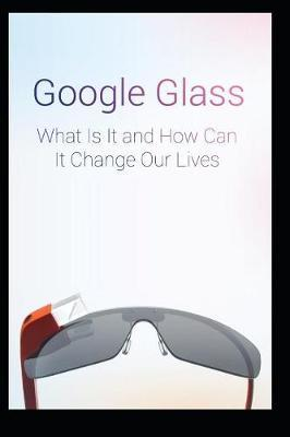 Google Glass What Is It and How Can It Change Our Lives by Maurice Chavez