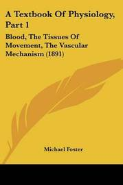 A Textbook of Physiology, Part 1: Blood, the Tissues of Movement, the Vascular Mechanism (1891) by Michael Foster