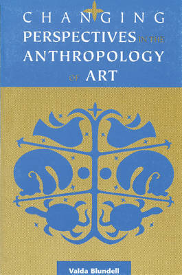 Changing Perspectives in the Anthropology of Art by Valda Blundell