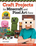 Craft Projects for Minecraft and Pixel Art Fans: An Independent Do-it-Yourself Guide by Chloy Knight