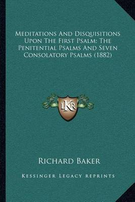 Meditations and Disquisitions Upon the First Psalm; The Penitential Psalms and Seven Consolatory Psalms (1882) by Richard Baker