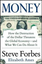 Money: How the Destruction of the Dollar Threatens the Global Economy - and What We Can Do About It by Steve Forbes