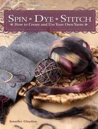 Spin Dye Stitch: How to Create and Use Your Own Yarns by Jennifer Claydon