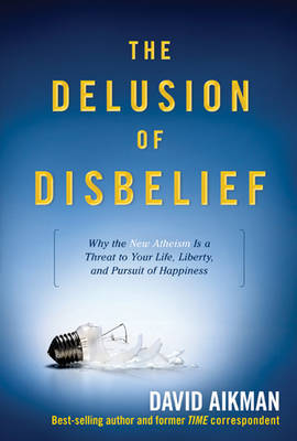 The Delusion of Disbelief: Why the New Atheism Is a Threat to Your Life, Liberty, and Pursuit of Happiness by David Aikman