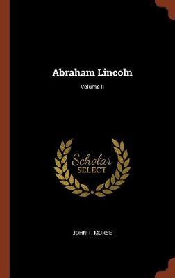 Abraham Lincoln; Volume II by John T Morse