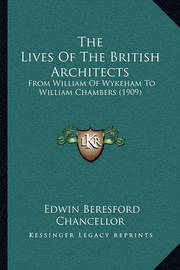 The Lives of the British Architects: From William of Wykeham to William Chambers (1909) by Edwin Beresford Chancellor
