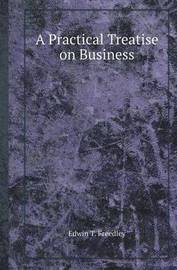 A Practical Treatise on Business by Edwin T Freedley
