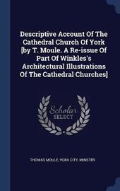 Descriptive Account of the Cathedral Church of York [by T. Moule. a Re-Issue of Part of Winkles's Architectural Illustrations of the Cathedral Churches] by Thomas Moule image